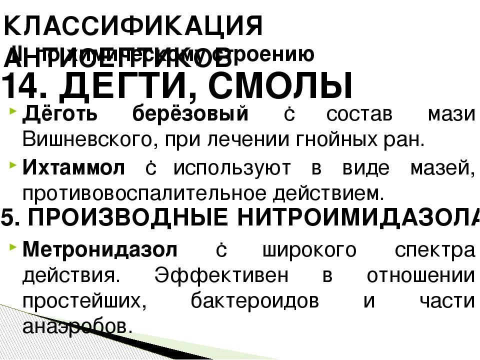Дёготь берёзовый ‑ состав мази Вишневского, при лечении гнойных ран. Ихтаммол ‑ используют в виде мазей, противовоспалительное действием. Метронида...
