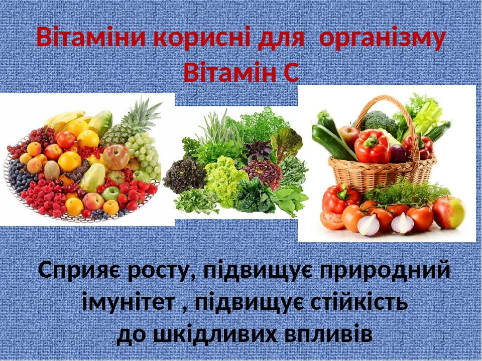 Вітаміни корисні для організму Вітамін С Сприяє росту, підвищує природний імунітет , підвищує стійкість до шкідливих впливів