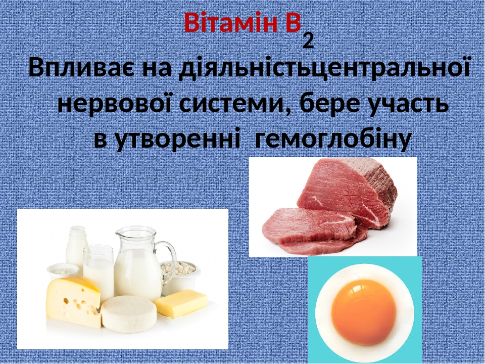 Вітамін В 2 Впливає на діяльністьцентральної нервової системи, бере участь в утворенні гемоглобіну