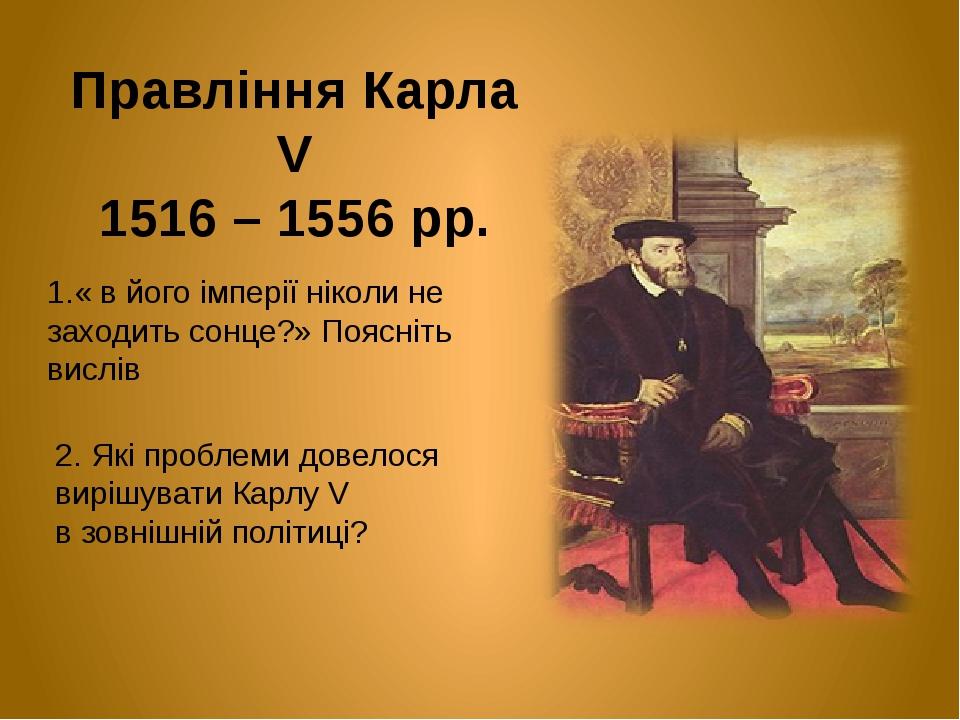 Правління Карла V 1516 – 1556 рр. 1.« в його імперії ніколи не заходить сонце?» Поясніть вислів 2. Які проблеми довелося вирішувати Карлу V в зовні...