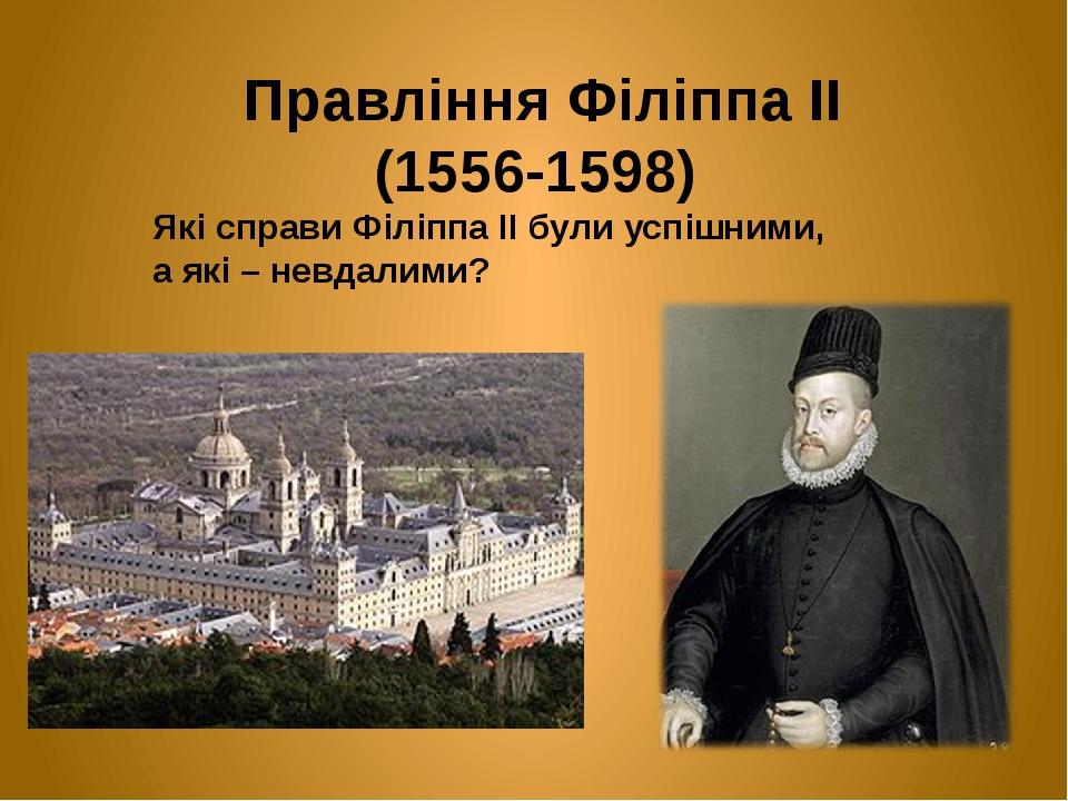 Правління Філіппа ІІ (1556-1598) Які справи Філіппа ІІ були успішними, а які – невдалими?