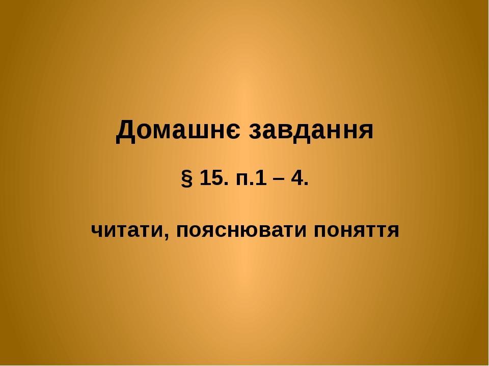 Домашнє завдання § 15. п.1 – 4. читати, пояснювати поняття