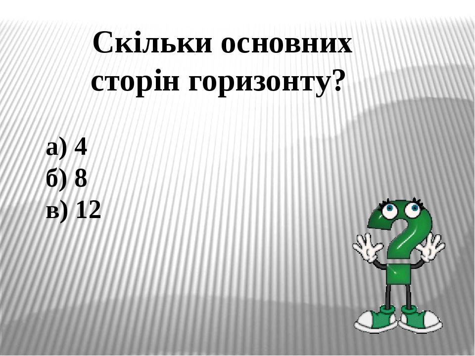 Скільки основних сторін горизонту? а) 4 б) 8 в) 12