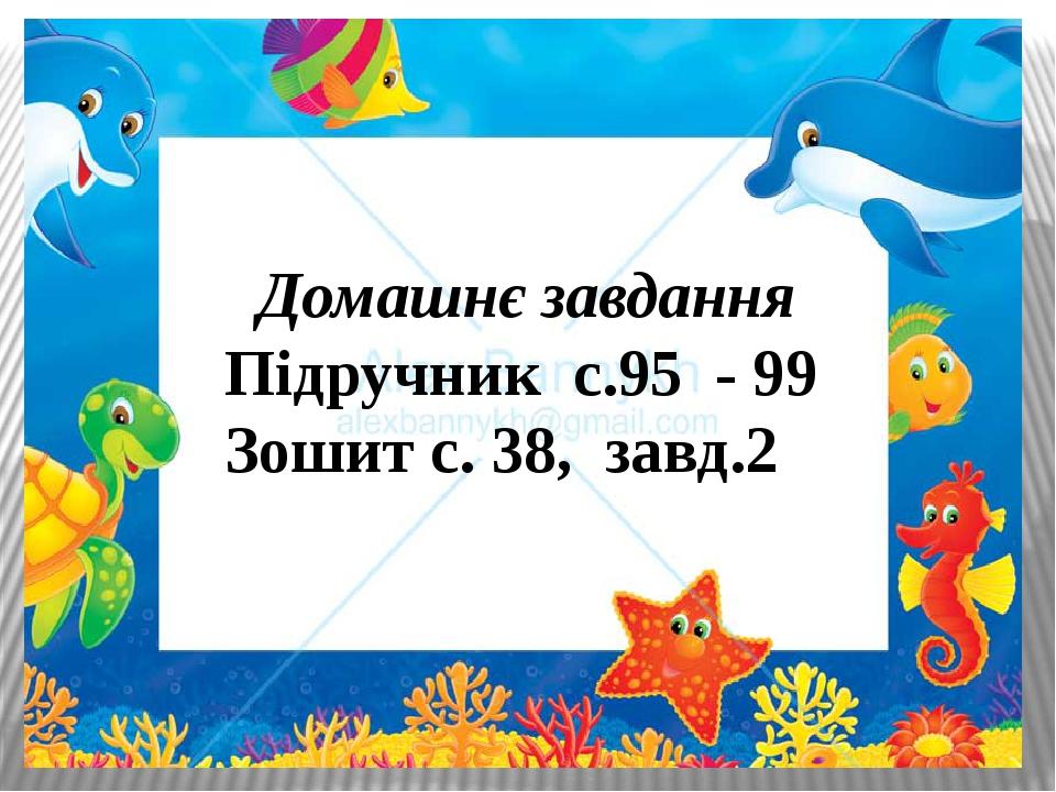 Домашнє завдання Підручник с.95 - 99 Зошит с. 38, завд.2