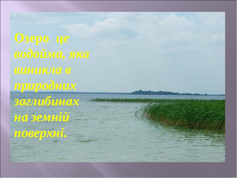 Озеро це водойма, яка виникла в природних заглибинах на земній поверхні.