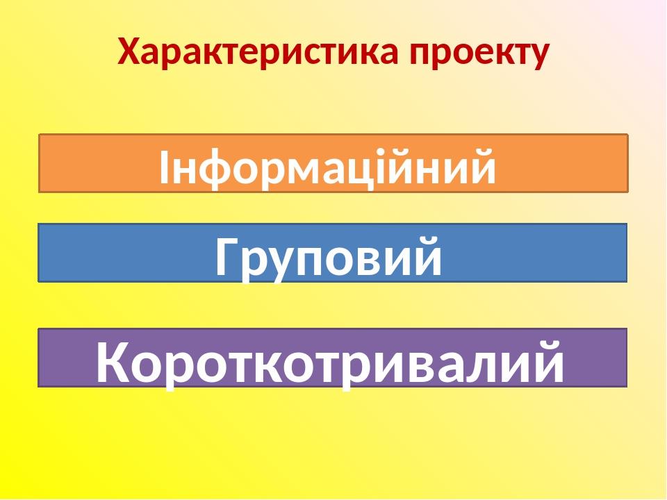 Характеристика проекту Інформаційний Груповий Короткотривалий