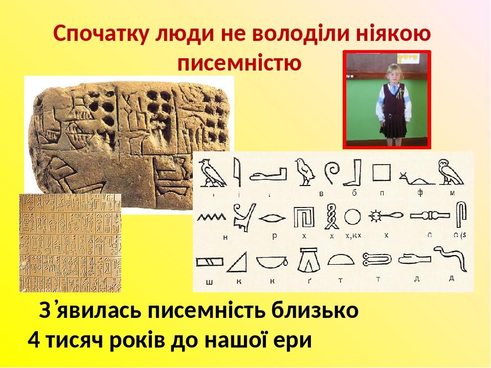 Спочатку люди не володіли ніякою писемністю З ̓явилась писемність близько 4 тисяч років до нашої ери
