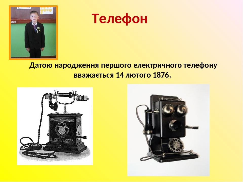 Телефон Датою народження першого електричного телефону вважається 14 лютого 1876.