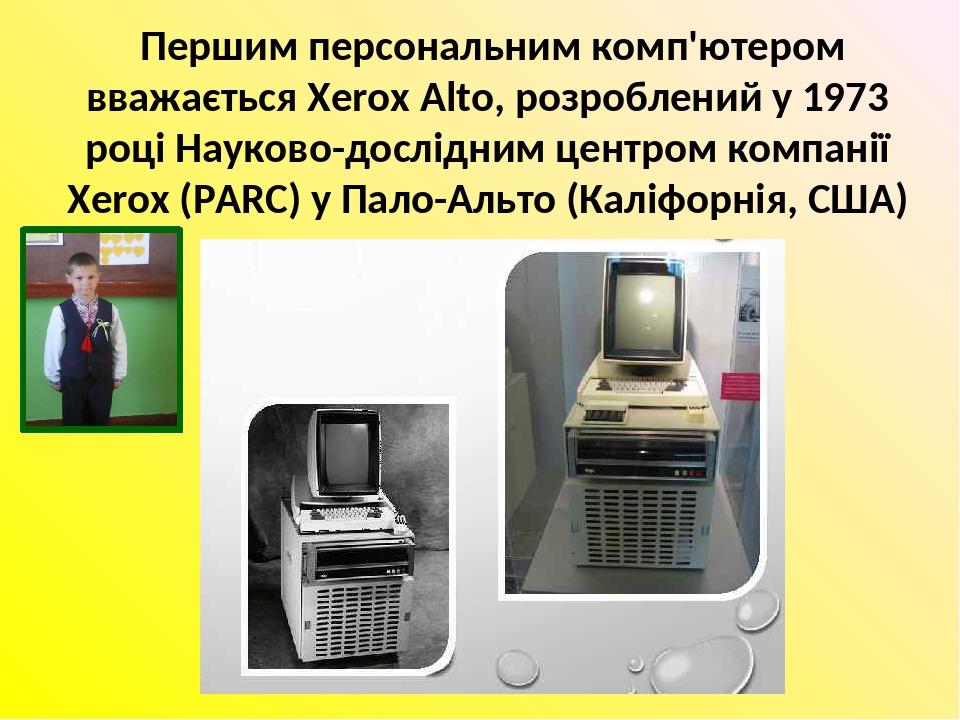 Першим персональним комп'ютером вважається Xerox Alto, розроблений у 1973 році Науково-дослідним центром компанії Xerox (PARC) у Пало-Альто (Каліфо...