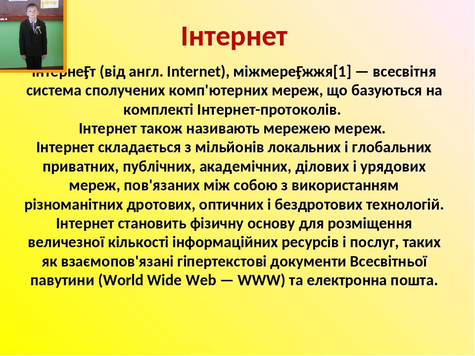 Інтернет Інтерне́т (від англ. Internet), міжмере́жжя[1] — всесвітня система сполучених комп'ютерних мереж, що базуються на комплекті Інтернет-прото...