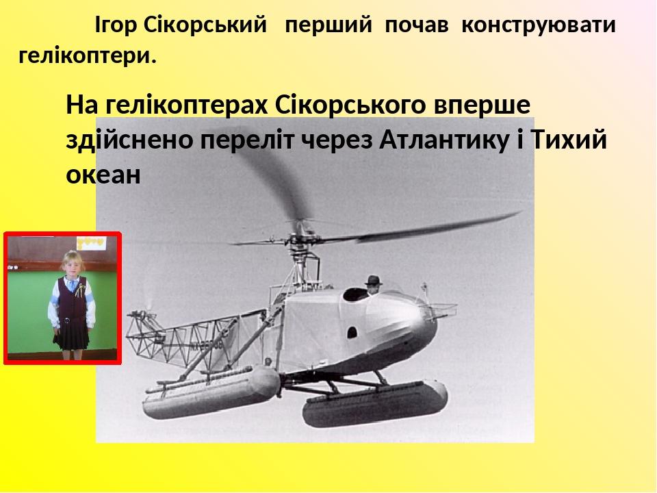 Ігор Сікорський перший почав конструювати гелікоптери. На гелікоптерах Сікорського вперше здійснено переліт через Атлантику і Тихий океан