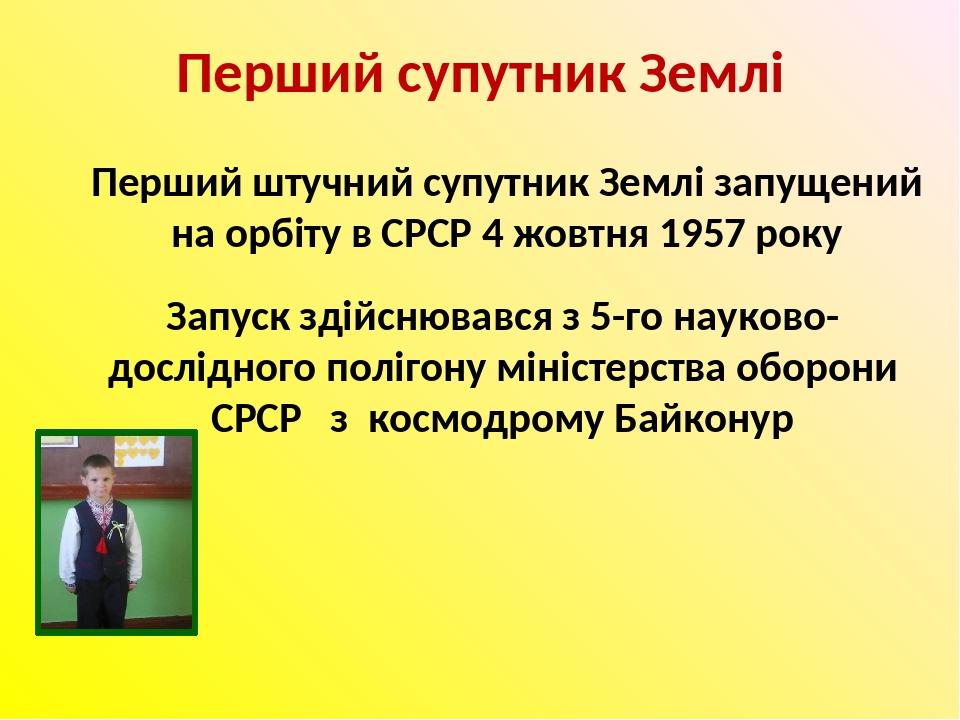 Перший супутник Землі Перший штучний супутник Землі запущений на орбіту в СРСР 4 жовтня 1957 року Запуск здійснювався з 5-го науково-дослідного пол...