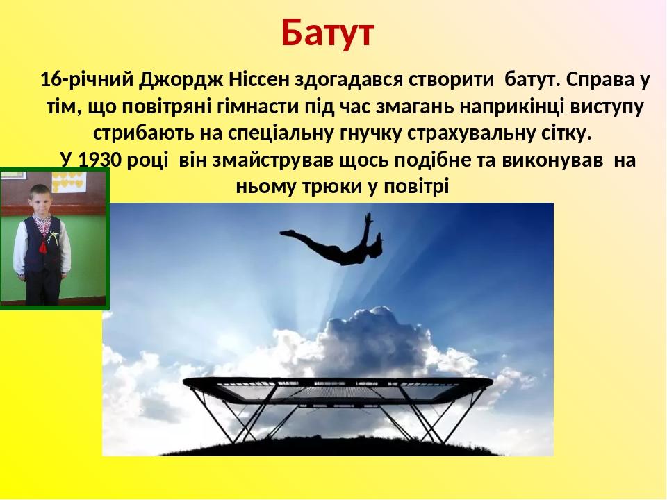 Батут 16-річний Джордж Ніссен здогадався створити батут. Справа у тім, що повітряні гімнасти під час змагань наприкінці виступу стрибають на спеціа...