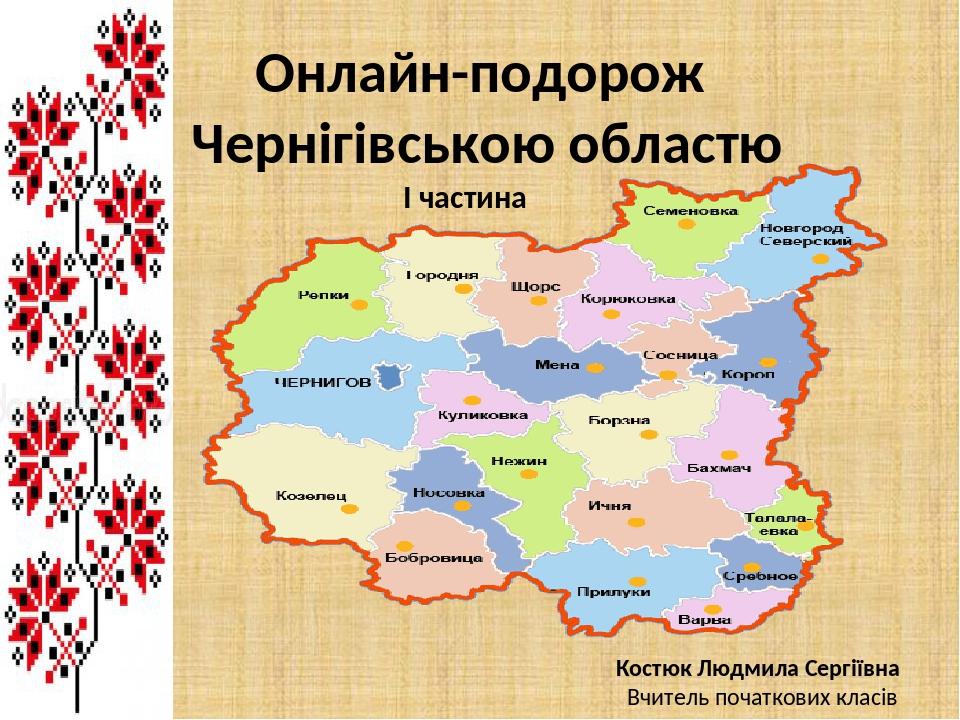 Онлайн-подорож Чернігівською областю Костюк Людмила Сергіївна Вчитель початкових класів І частина І частина