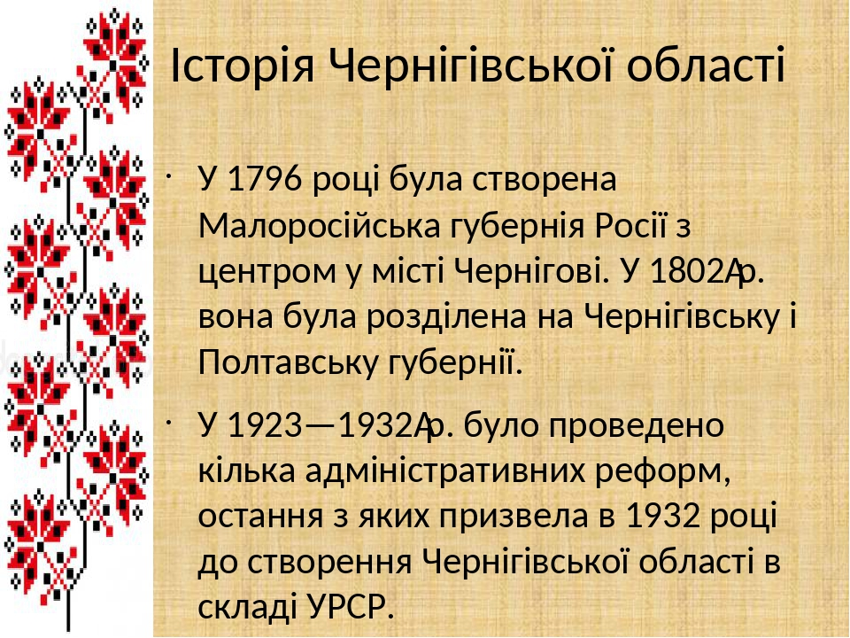 Історія Чернігівської області У 1796 році була створена Малоросійська губернія Росії з центром у місті Чернігові. У 1802р. вона була розділена на ...