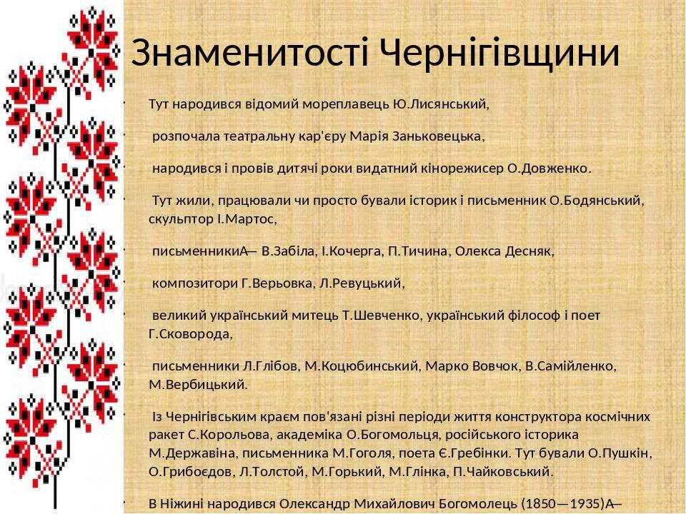 Знаменитості Чернігівщини Тут народився відомий мореплавець Ю.Лисянський, розпочала театральну кар'єру Марія Заньковецька, народився і провів дитяч...