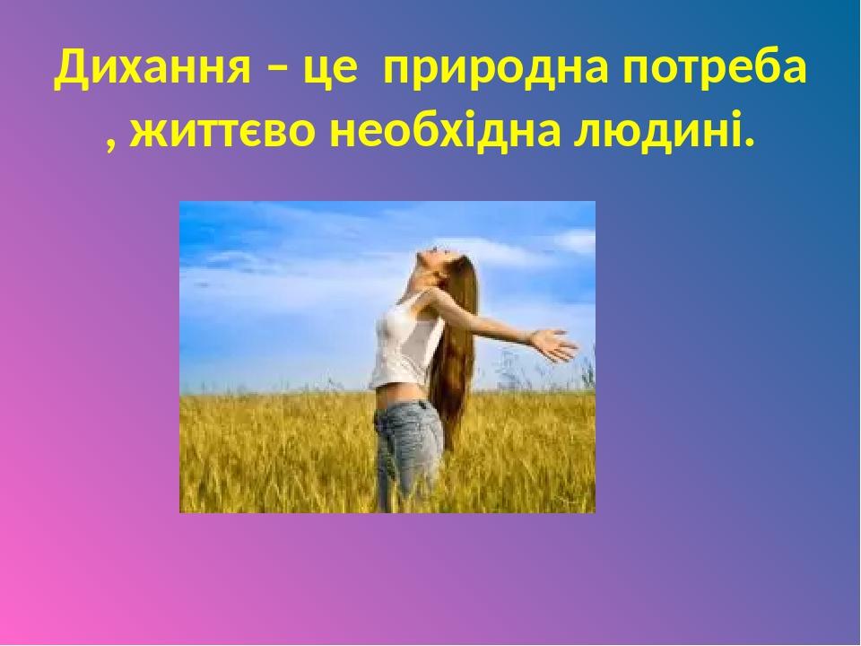 Дихання – це природна потреба , життєво необхідна людині.