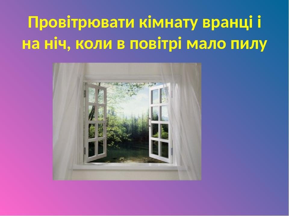 Провітрювати кімнату вранці і на ніч, коли в повітрі мало пилу