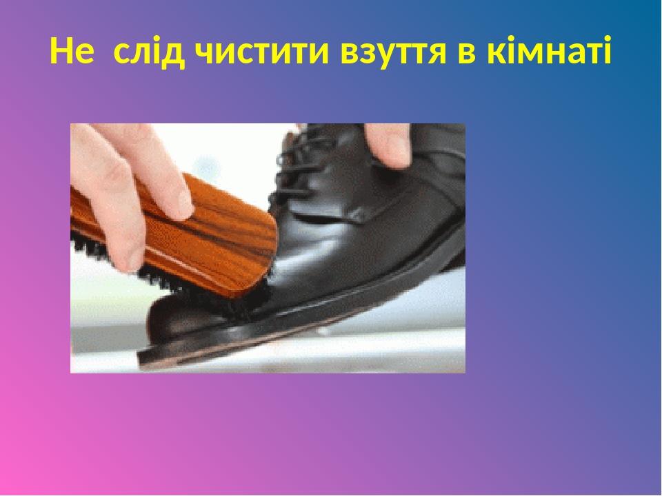 Не слід чистити взуття в кімнаті