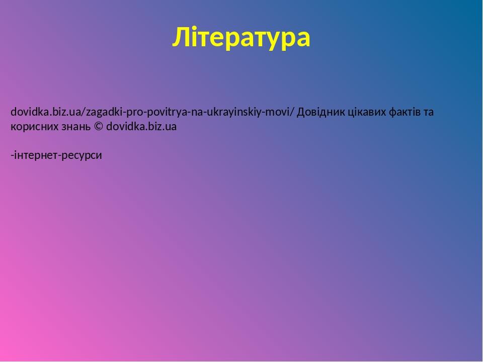 Література dovidka.biz.ua/zagadki-pro-povitrya-na-ukrayinskiy-movi/ Довідник цікавих фактів та корисних знань © dovidka.biz.ua -інтернет-ресурси