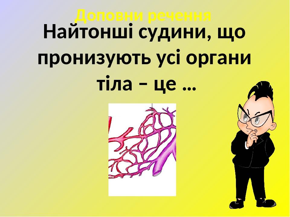Доповни речення Найтонші судини, що пронизують усі органи тіла – це …
