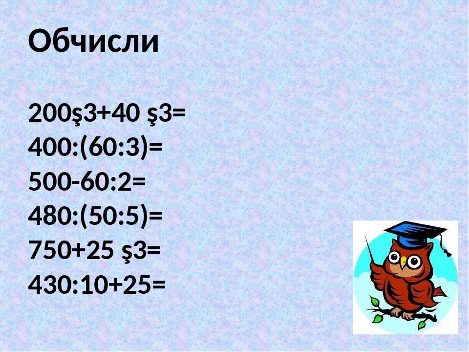 Обчисли 200∙3+40 ∙3= 400:(60:3)= 500-60:2= 480:(50:5)= 750+25 ∙3= 430:10+25=
