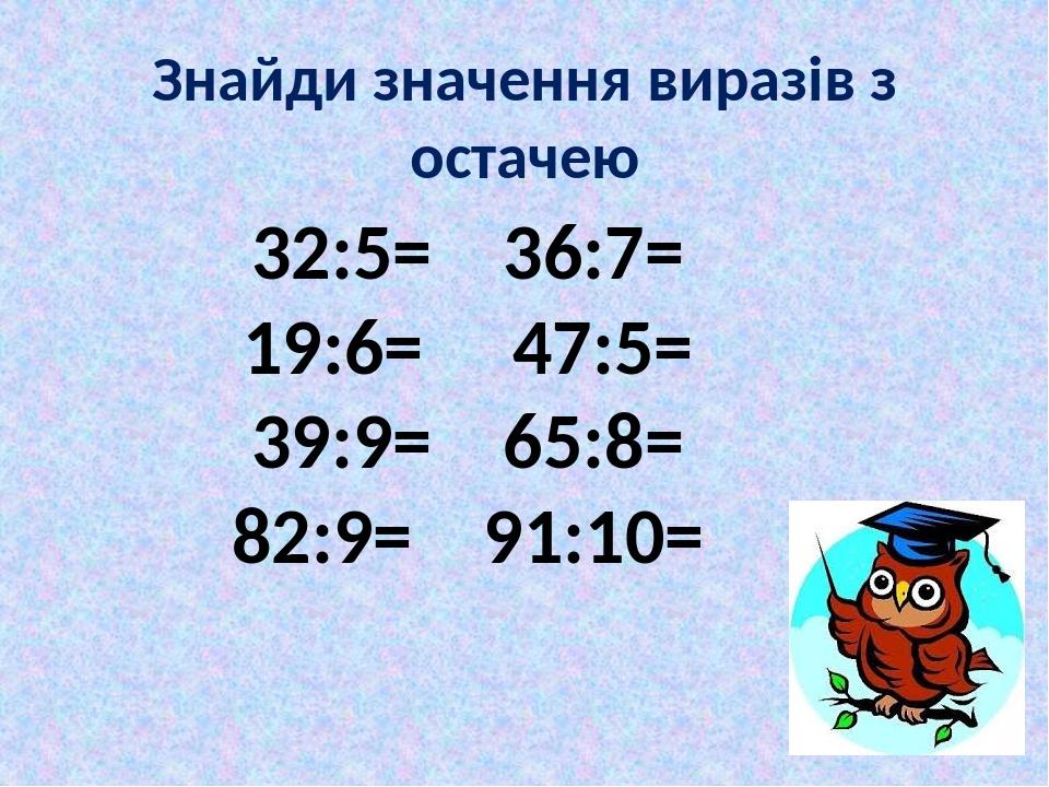 Знайди значення виразів з остачею 32:5= 36:7= 19:6= 47:5= 39:9= 65:8= 82:9= 91:10=
