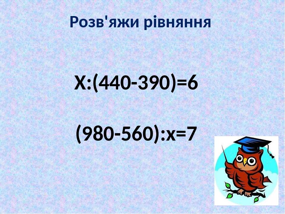 Розв'яжи рівняння Х:(440-390)=6 (980-560):х=7