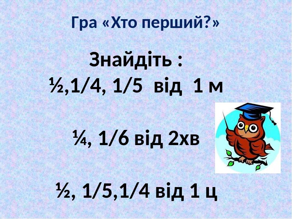 Гра «Хто перший?» Знайдіть : ½,1/4, 1/5 від 1 м ¼, 1/6 від 2хв ½, 1/5,1/4 від 1 ц