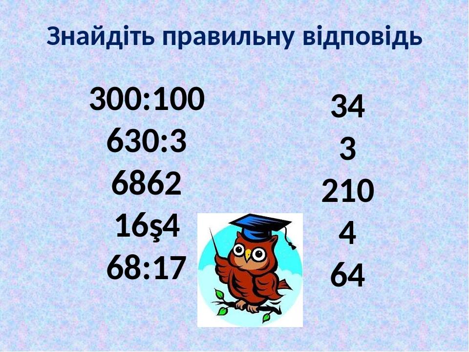 Знайдіть правильну відповідь 300:100 630:3 6862 16∙4 68:17 34 3 210 4 64