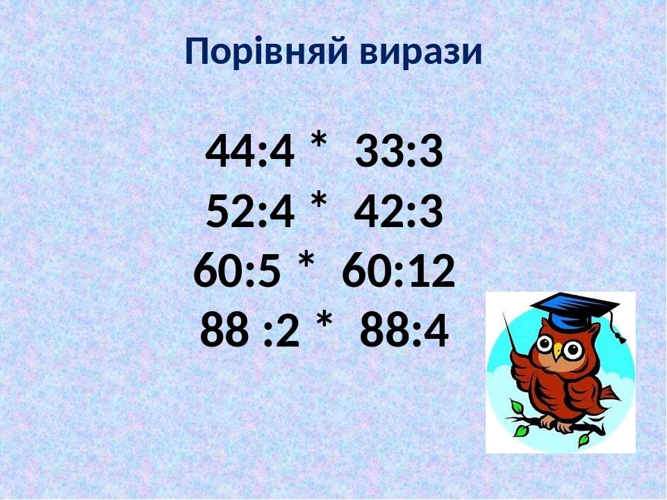 Порівняй вирази 44:4 * 33:3 52:4 * 42:3 60:5 * 60:12 88 :2 * 88:4