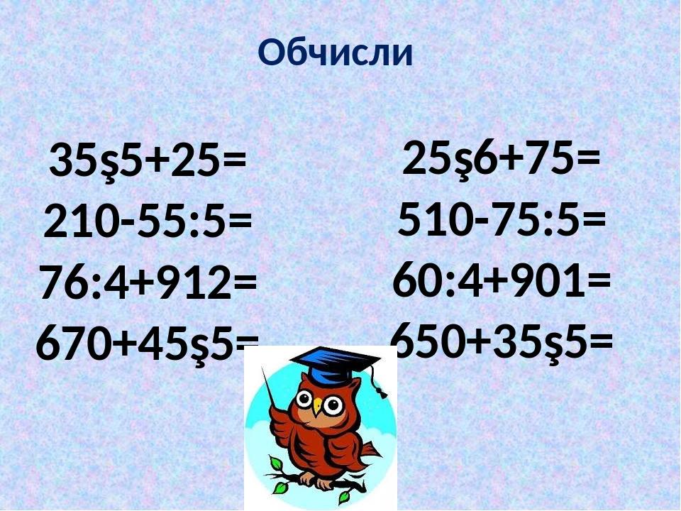 Обчисли 35∙5+25= 210-55:5= 76:4+912= 670+45∙5= 25∙6+75= 510-75:5= 60:4+901= 650+35∙5=