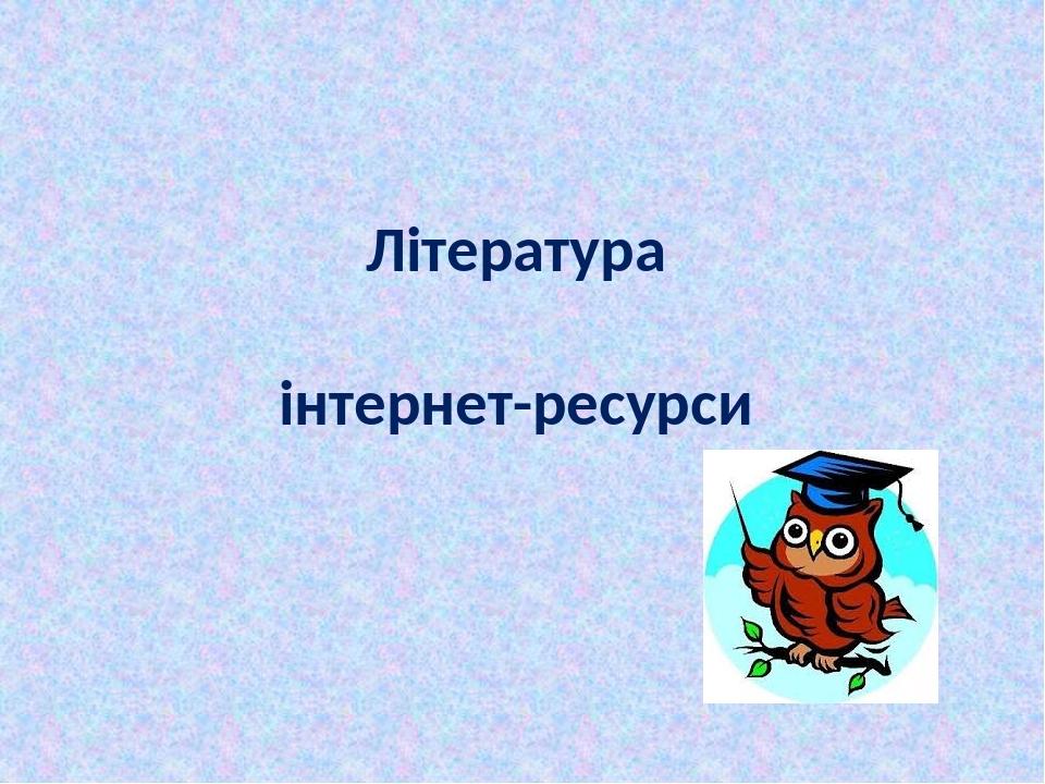 Література інтернет-ресурси
