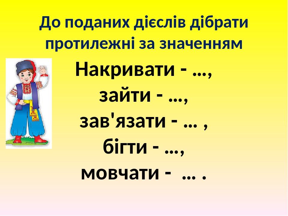 До поданих дієслів дібрати протилежні за значенням Накривати - …, зайти - …, зав'язати - … , бігти - …, мовчати - … .