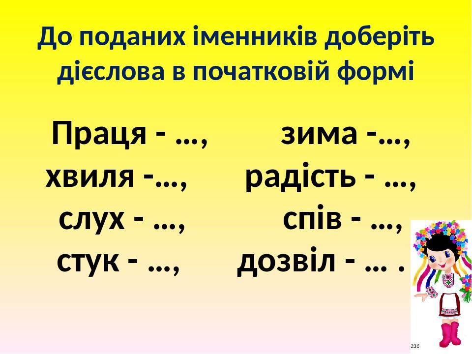 До поданих іменників доберіть дієслова в початковій формі Праця - …, зима -…, хвиля -…, радість - …, слух - …, спів - …, стук - …, дозвіл - … .