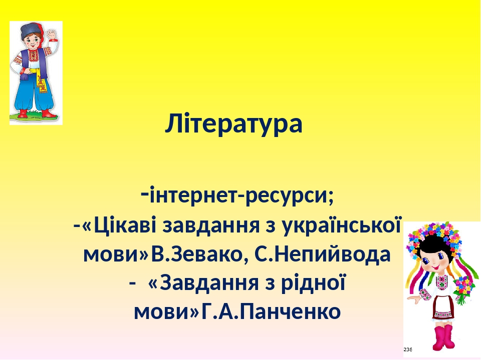 Література -інтернет-ресурси; -«Цікаві завдання з української мови»В.Зевако, С.Непийвода - «Завдання з рідної мови»Г.А.Панченко