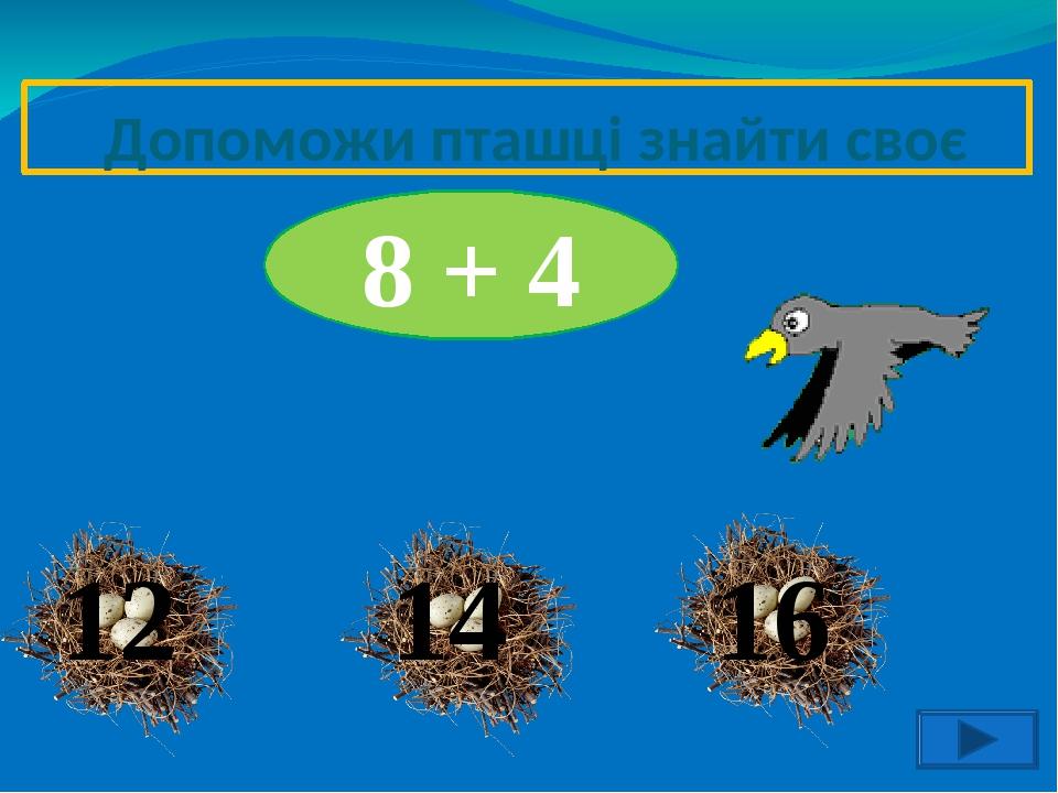 12 Допоможи пташці знайти своє гніздо 14 8 + 4 16