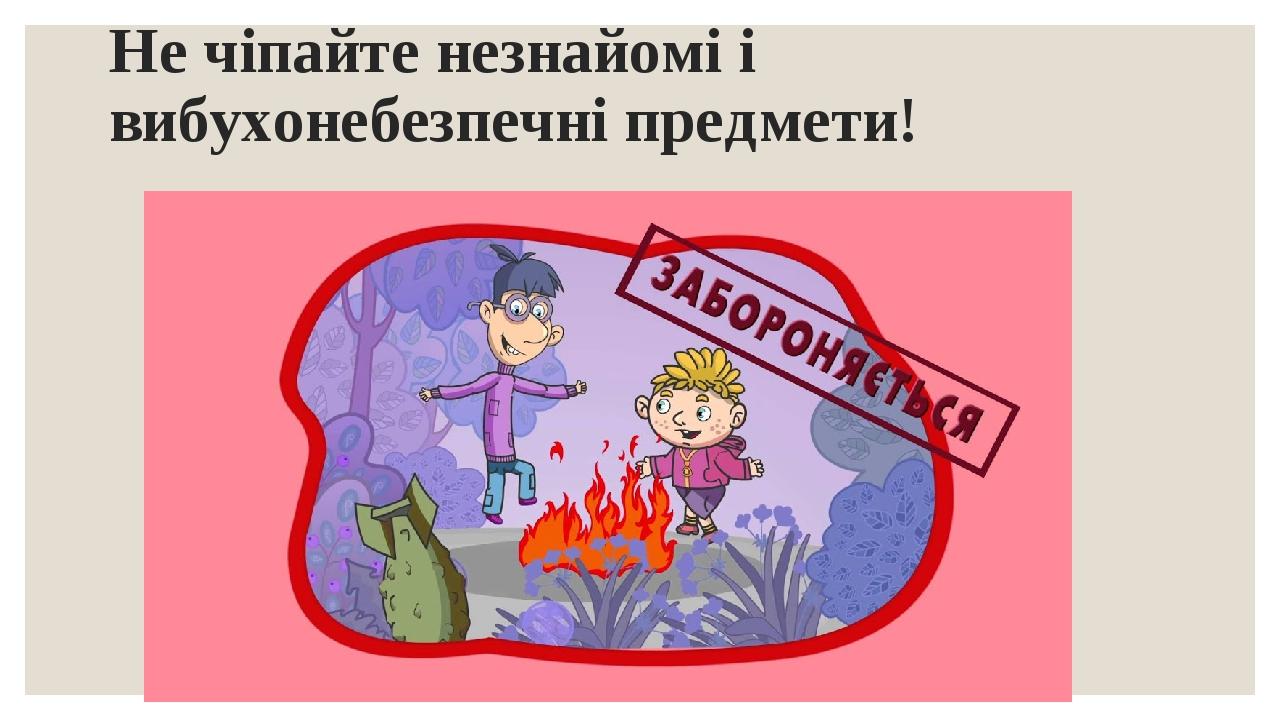 Не чіпайте незнайомі і вибухонебезпечні предмети!