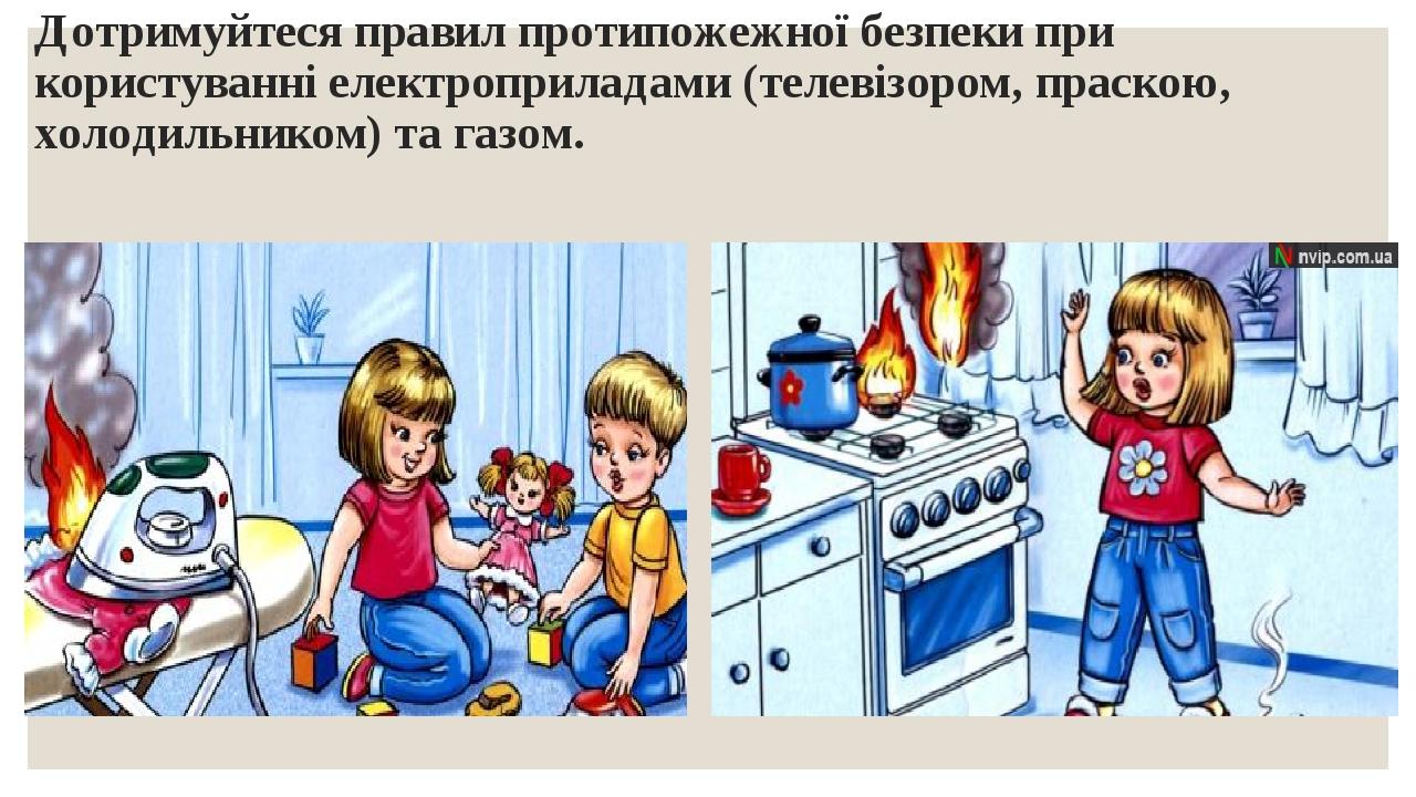 Дотримуйтеся правил протипожежної безпеки при користуванні електроприладами (телевізором, праскою, холодильником) та газом.