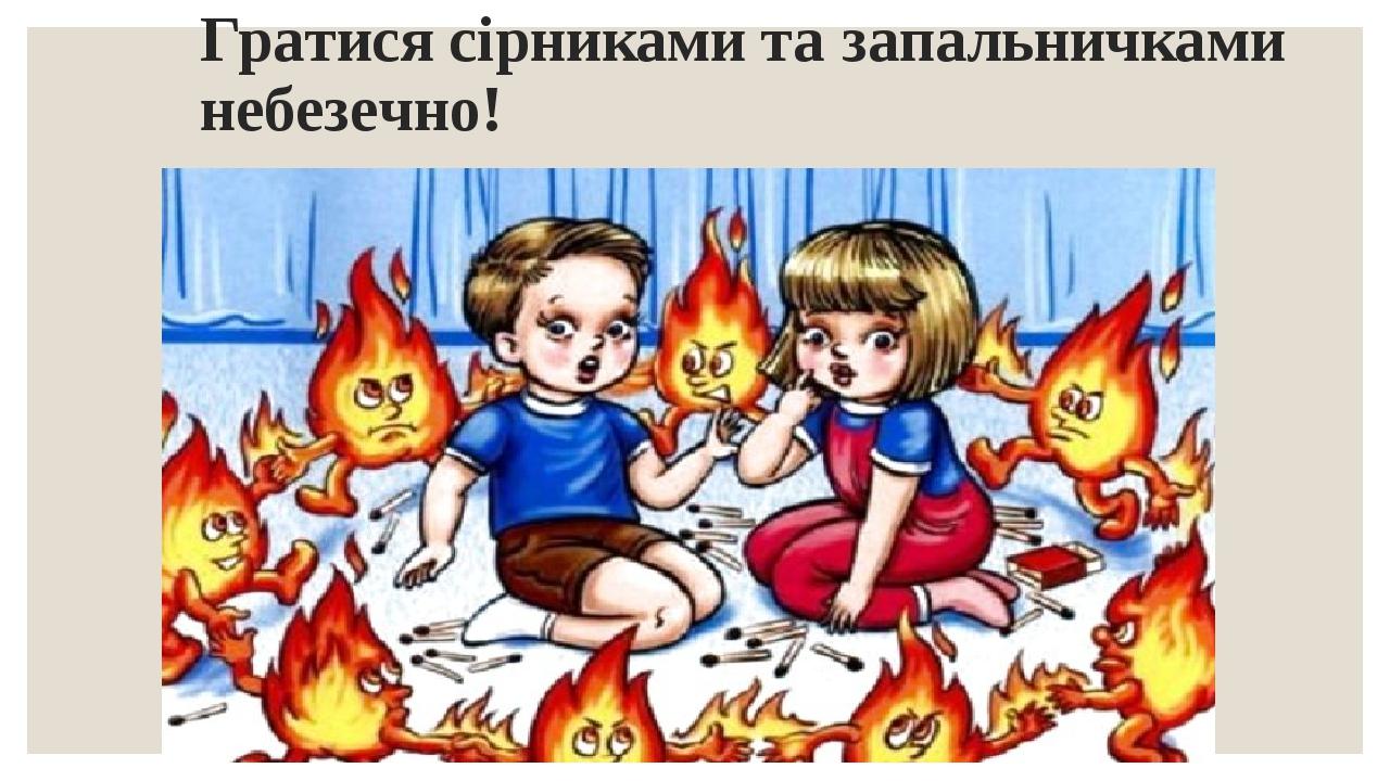 Гратися сірниками та запальничками небезечно!