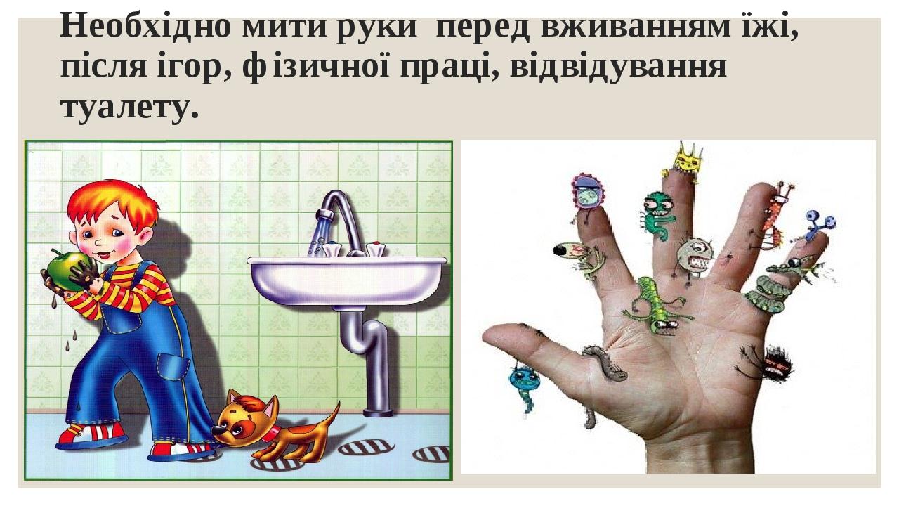 Необхідно мити руки перед вживанням їжі, після ігор, фізичної праці, відвідування туалету.