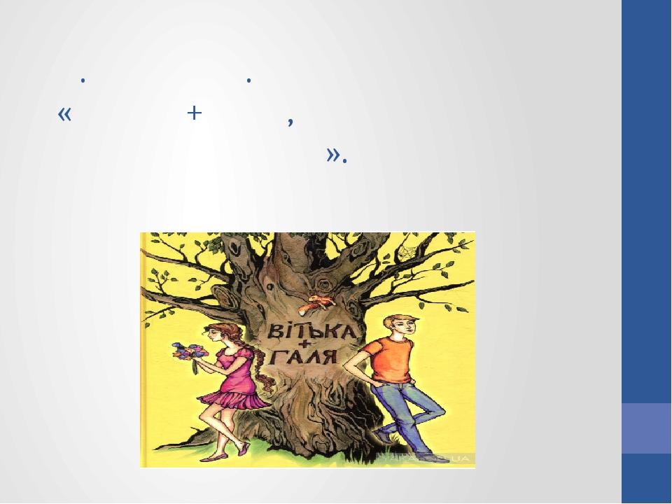 В. Чемерис. Повість «Вітька+Галя,або Повість про перше кохання». Гумористична повість про життя і пригоди школярів із села Великі Чаплі
