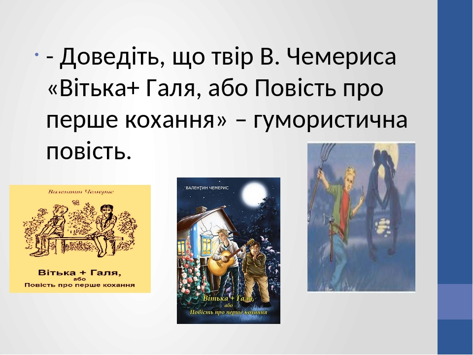 - Доведіть, що твір В. Чемериса «Вітька+ Галя, або Повість про перше кохання» – гумористична повість.
