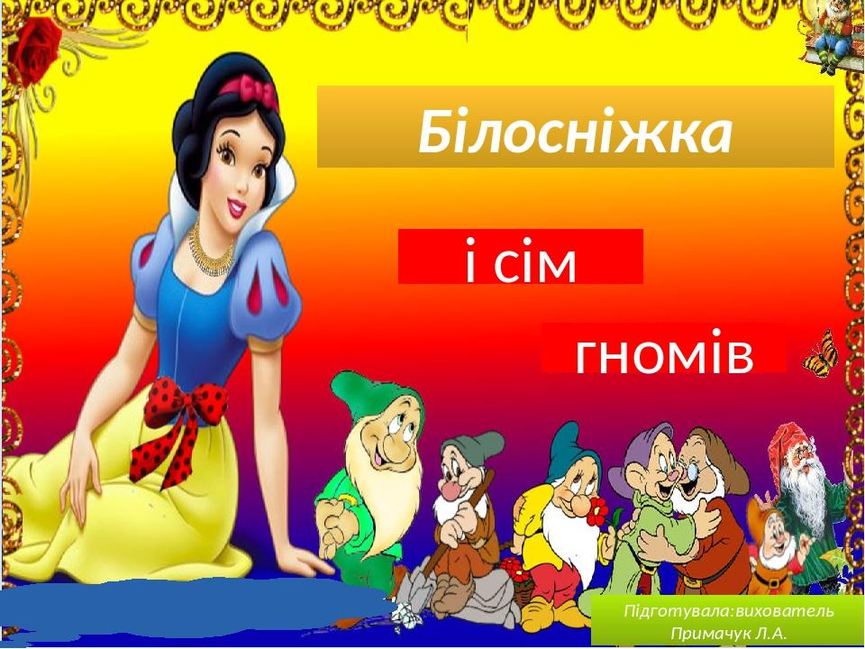 Білосніжка і сім гномів Підготувала:вихователь Примачук Л.А.
