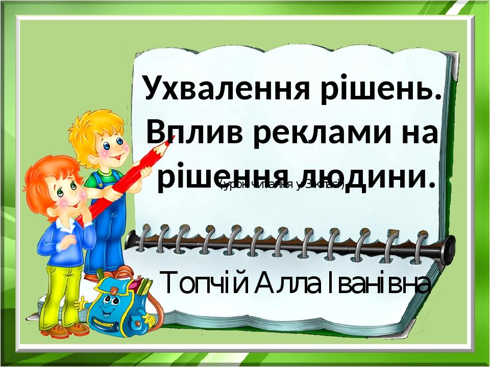 (урок читання у 3 класі) Топчій Алла Іванівна Ухвалення рішень. Вплив реклами на рішення людини.