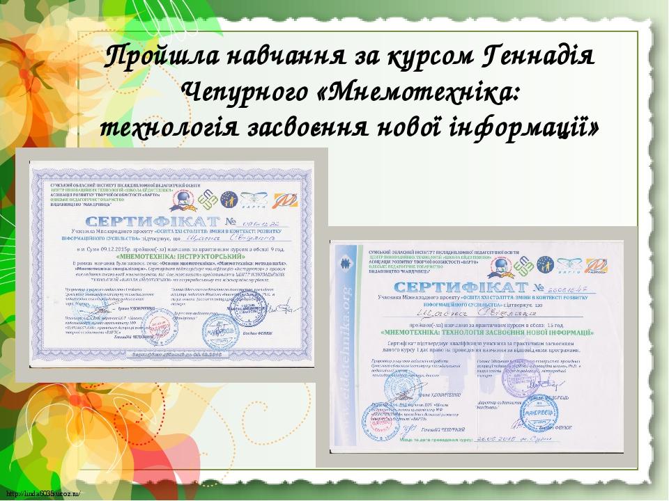 Пройшла навчання за курсом Геннадія Чепурного «Мнемотехніка: технологія засвоєння нової інформації» http://linda6035.ucoz.ru/ http://linda6035.ucoz...