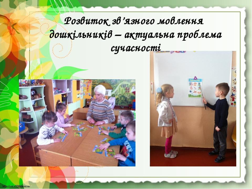Розвиток зв'язного мовлення дошкільників – актуальна проблема сучасності http://linda6035.ucoz.ru/ http://linda6035.ucoz.ru/