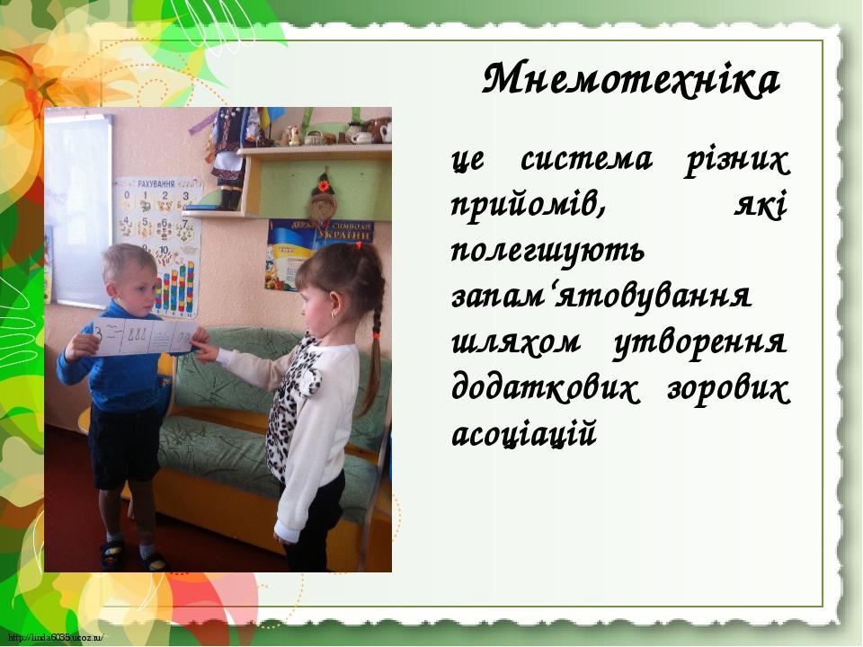 Мнемотехніка це система різних прийомів, які полегшують запам'ятовування шляхом утворення додаткових зорових асоціацій http://linda6035.ucoz.ru/ ht...