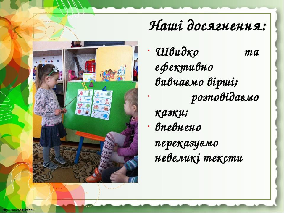 Наші досягнення: Швидко та ефективно вивчаємо вірші; розповідаємо казки; впевнено переказуємо невеликі тексти http://linda6035.ucoz.ru/ http://lind...
