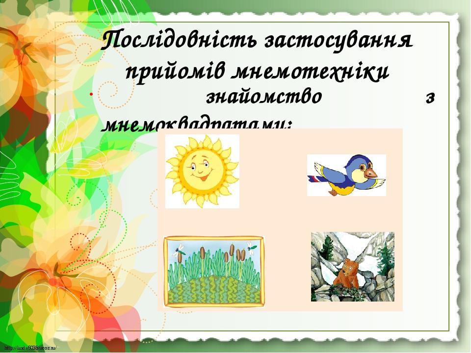 Послідовність застосування прийомів мнемотехніки знайомство з мнемоквадратами; http://linda6035.ucoz.ru/ http://linda6035.ucoz.ru/